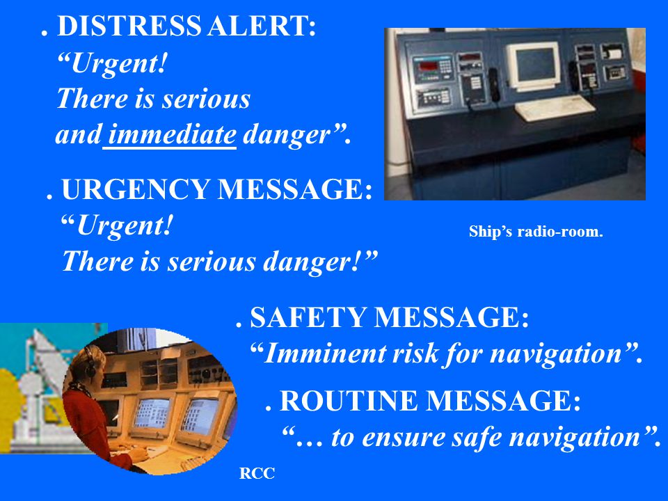 Ship's radio-room.RCC. DISTRESS ALERT: Urgent. There is serious and immediate danger ..