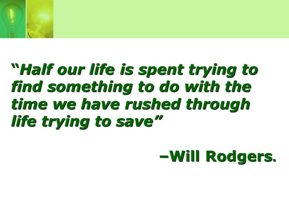 Half our life is spent trying to find something to do with the time we have rushed through life trying to save –Will Rodgers.
