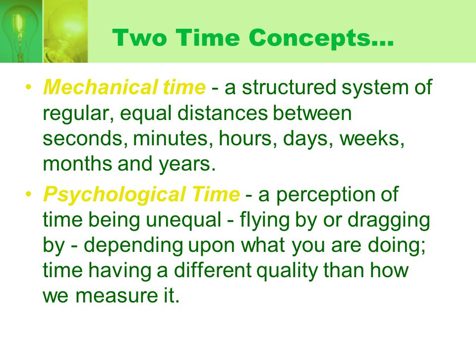 Two Time Concepts… Mechanical time - a structured system of regular, equal distances between seconds, minutes, hours, days, weeks, months and years. P