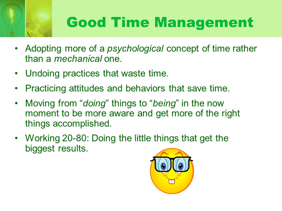 Good Time Management Adopting more of a psychological concept of time rather than a mechanical one. Undoing practices that waste time. Practicing atti