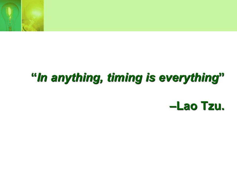 In anything, timing is everything –Lao Tzu. –Lao Tzu.
