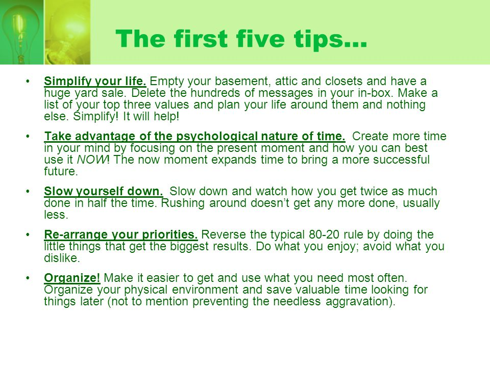 The first five tips… Simplify your life. Empty your basement, attic and closets and have a huge yard sale. Delete the hundreds of messages in your in-