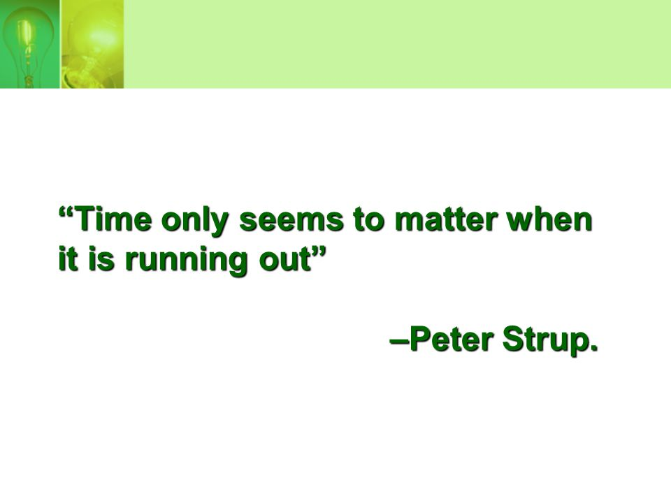 Time only seems to matter when it is running out –Peter Strup.