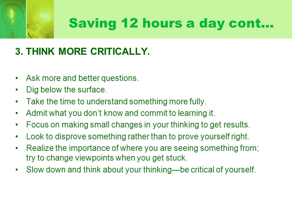 Saving 12 hours a day cont… 3. THINK MORE CRITICALLY. Ask more and better questions. Dig below the surface. Take the time to understand something more