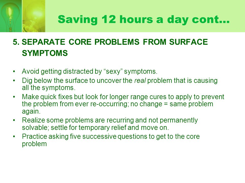 """Saving 12 hours a day cont… 5. SEPARATE CORE PROBLEMS FROM SURFACE SYMPTOMS Avoid getting distracted by """"sexy"""" symptoms. Dig below the surface to unco"""