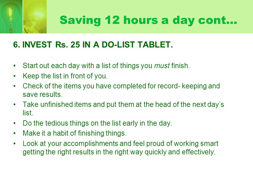 Saving 12 hours a day cont… 6. INVEST Rs. 25 IN A DO-LIST TABLET. Start out each day with a list of things you must finish. Keep the list in front of