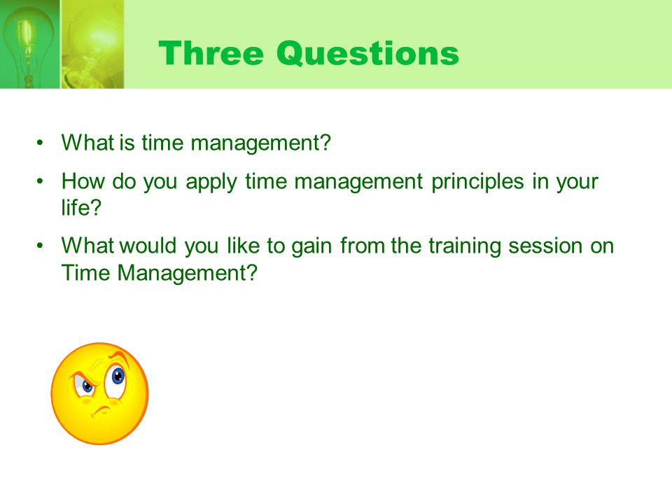 Three Questions What is time management.How do you apply time management principles in your life.