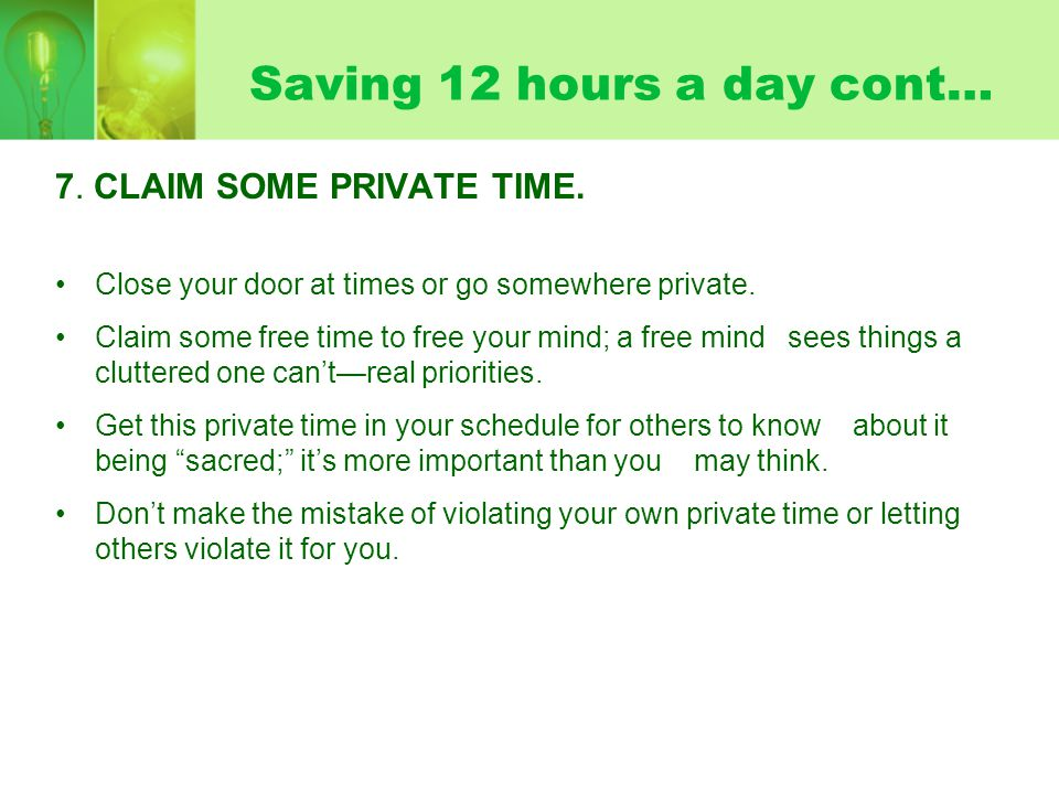 Saving 12 hours a day cont… 7. CLAIM SOME PRIVATE TIME. Close your door at times or go somewhere private. Claim some free time to free your mind; a fr