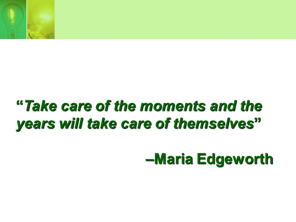 """""""Take care of the moments and the years will take care of themselves"""" –Maria Edgeworth"""