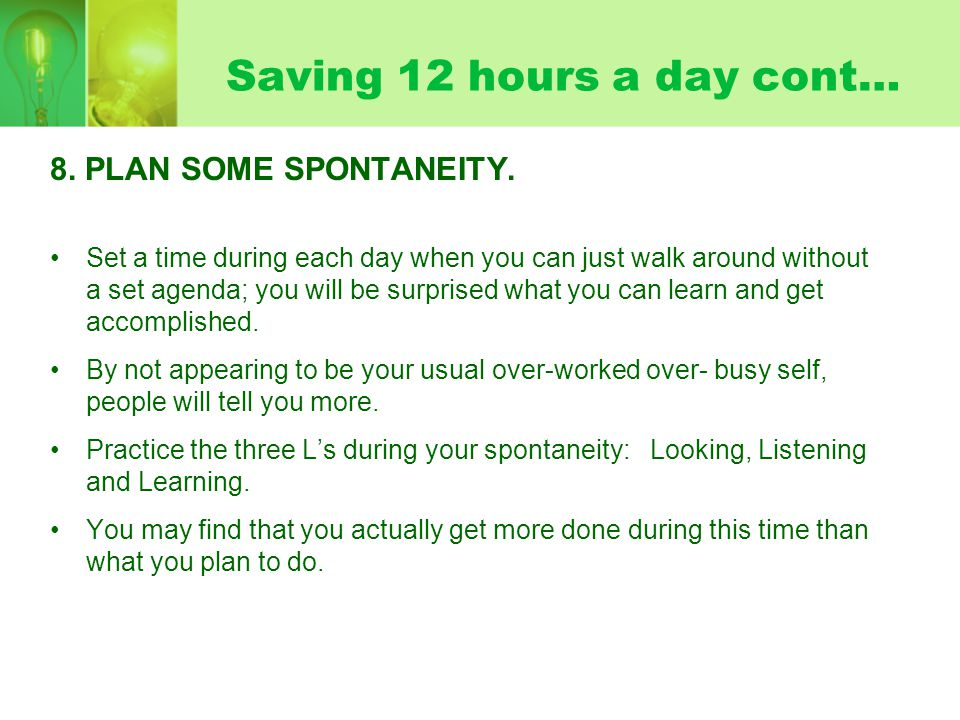 Saving 12 hours a day cont… 8. PLAN SOME SPONTANEITY. Set a time during each day when you can just walk around without a set agenda; you will be surpr