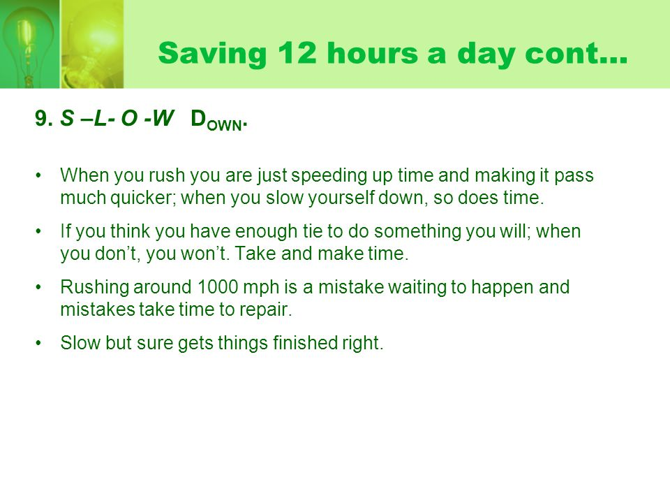 Saving 12 hours a day cont… 9. S –L- O -W D OWN.