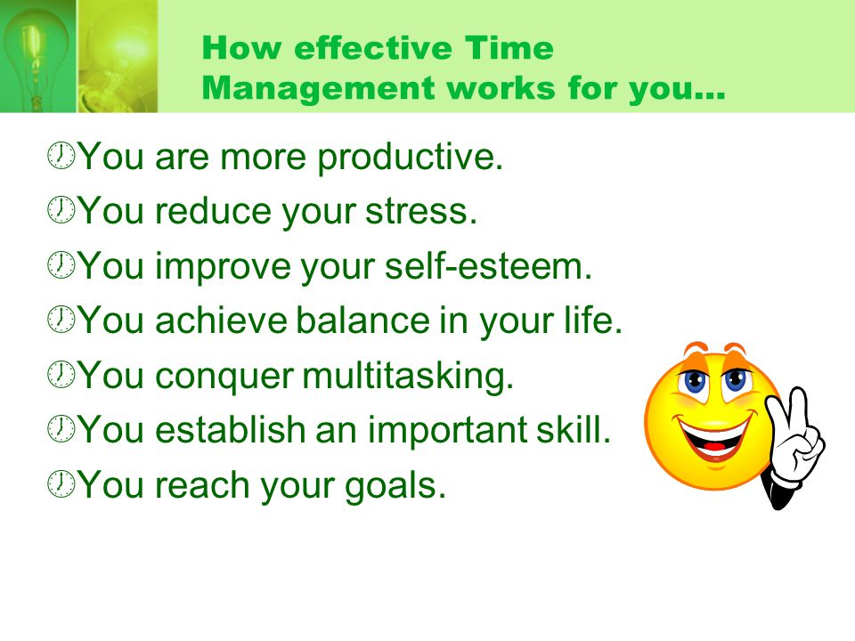 How effective Time Management works for you…  You are more productive.  You reduce your stress.  You improve your self-esteem.  You achieve balanc