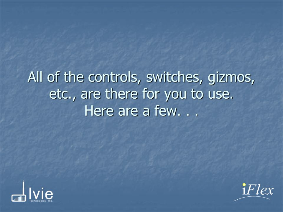 All of the controls, switches, gizmos, etc., are there for you to use. Here are a few...
