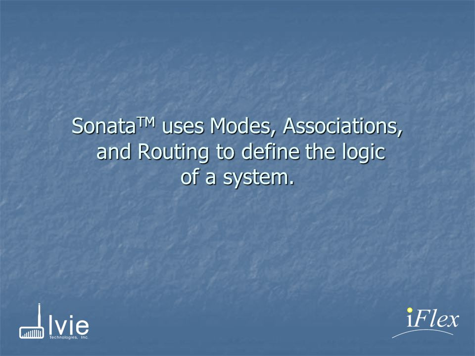 Sonata TM uses Modes, Associations, and Routing to define the logic of a system.