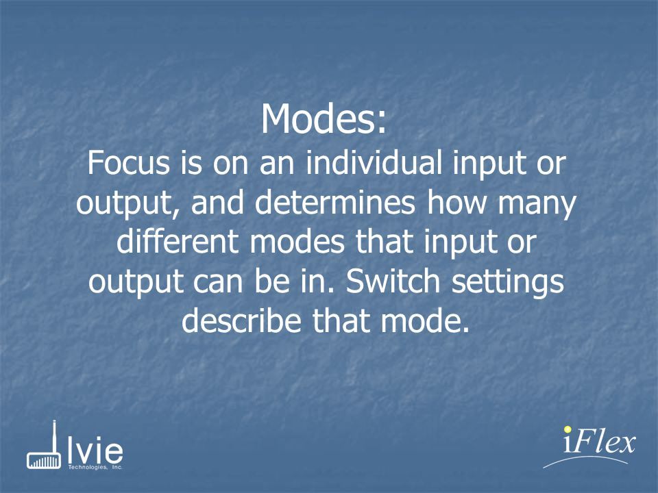 Modes: Focus is on an individual input or output, and determines how many different modes that input or output can be in.