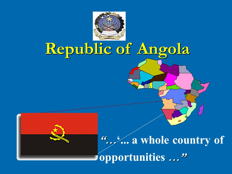 … … '... a whole country of … opportunities … Republic of Angola