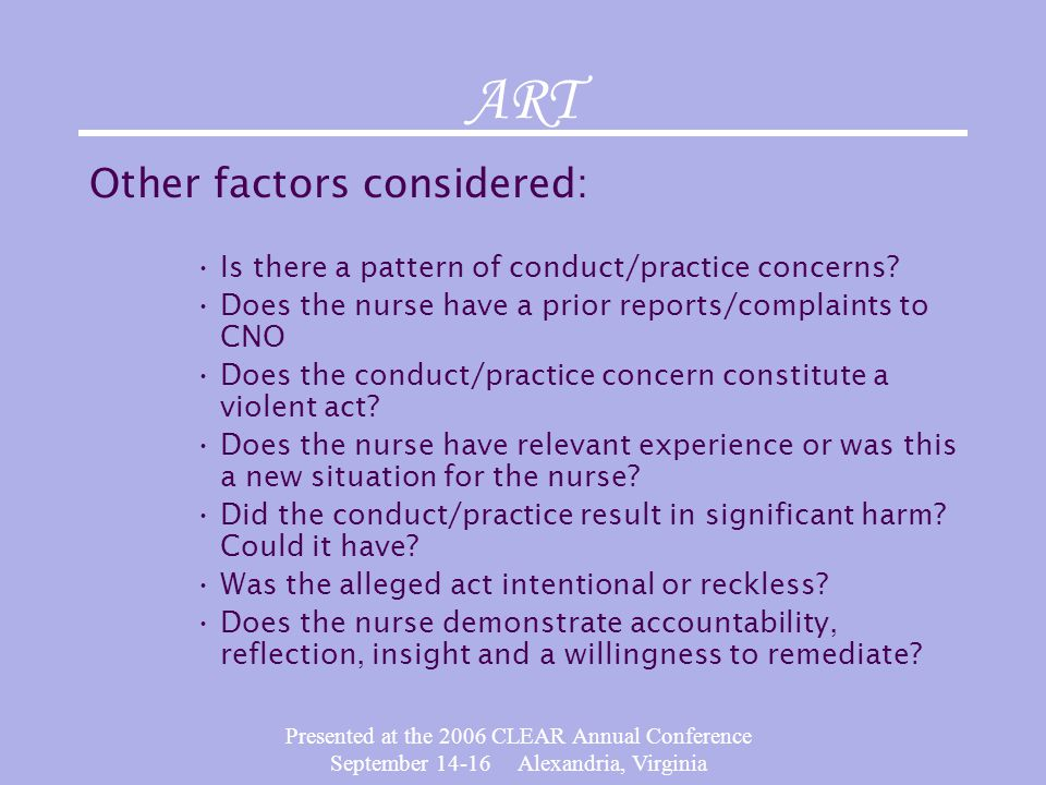 Presented at the 2006 CLEAR Annual Conference September 14-16 Alexandria, Virginia ART Other factors considered: Is there a pattern of conduct/practice concerns.