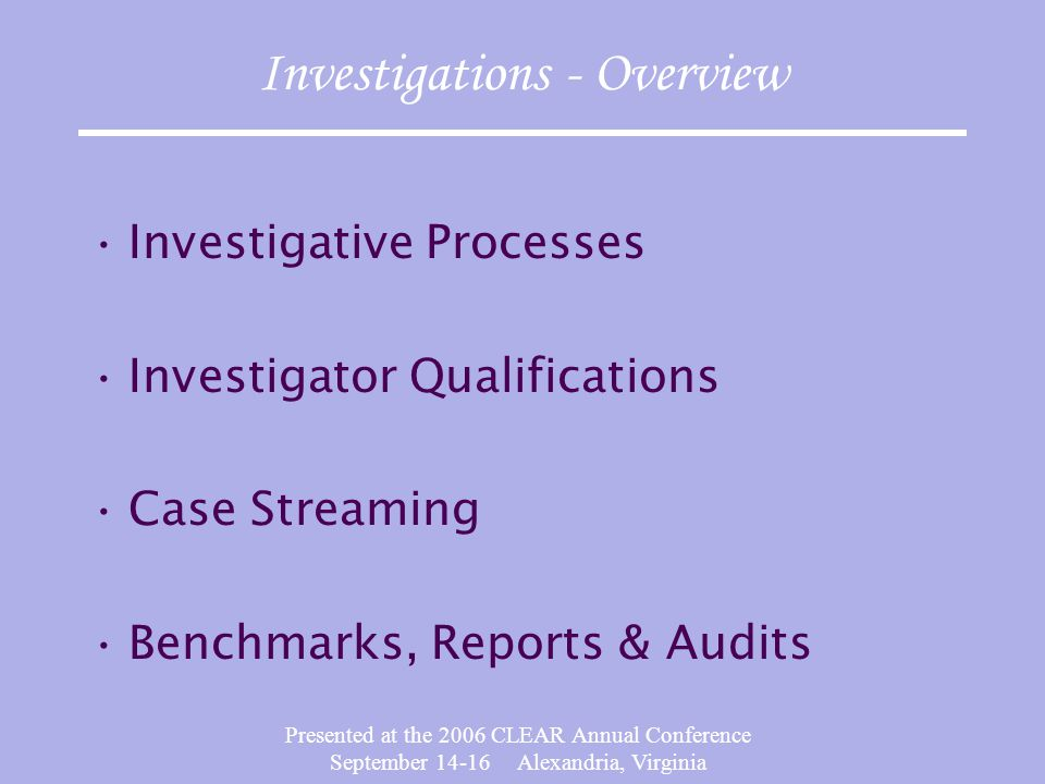 Presented at the 2006 CLEAR Annual Conference September 14-16 Alexandria, Virginia Investigations - Overview Investigative Processes Investigator Qualifications Case Streaming Benchmarks, Reports & Audits