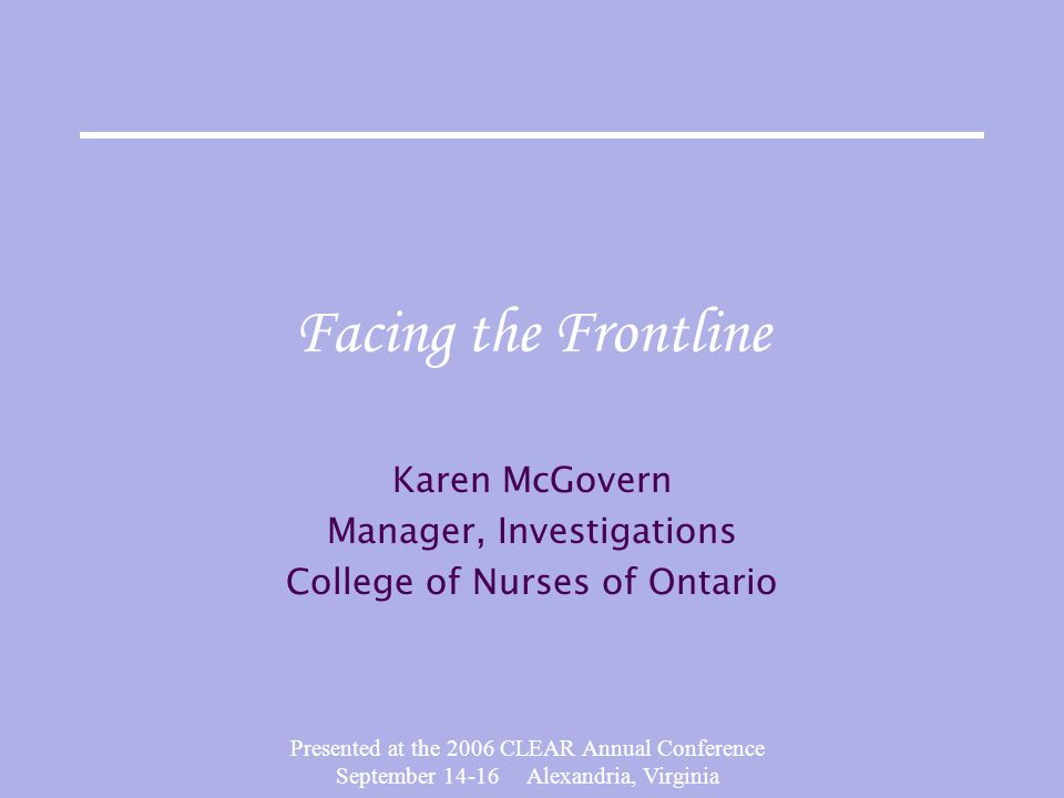 Presented at the 2006 CLEAR Annual Conference September 14-16 Alexandria, Virginia Facing the Frontline Karen McGovern Manager, Investigations College of Nurses of Ontario