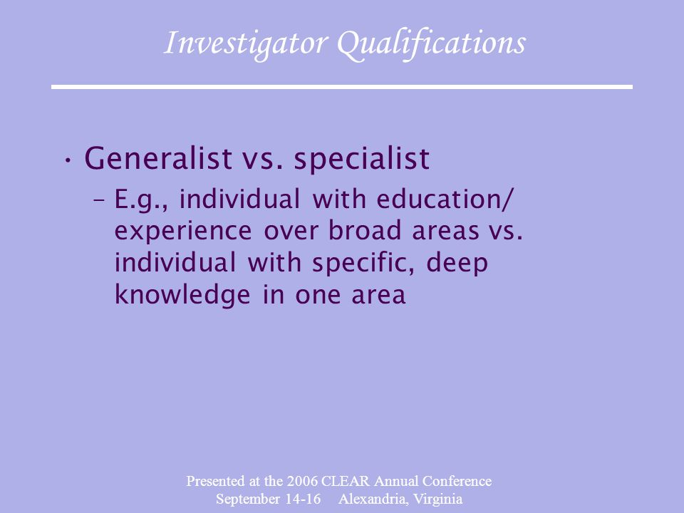 Presented at the 2006 CLEAR Annual Conference September 14-16 Alexandria, Virginia Investigator Qualifications Generalist vs.