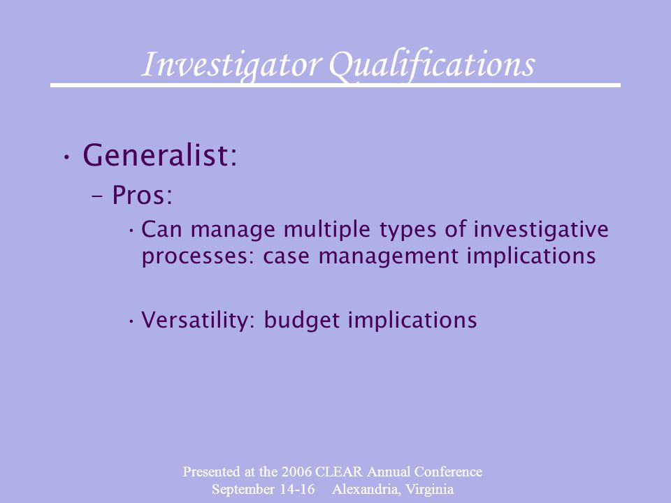 Presented at the 2006 CLEAR Annual Conference September 14-16 Alexandria, Virginia Investigator Qualifications Generalist: –Pros: Can manage multiple types of investigative processes: case management implications Versatility: budget implications