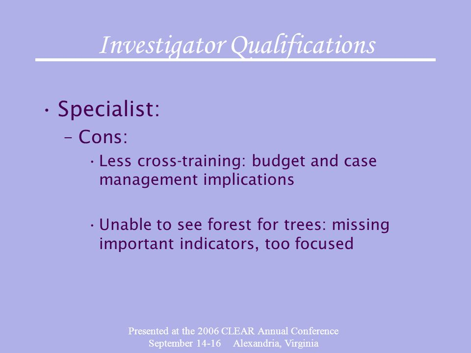Presented at the 2006 CLEAR Annual Conference September 14-16 Alexandria, Virginia Investigator Qualifications Specialist: –Cons: Less cross-training: budget and case management implications Unable to see forest for trees: missing important indicators, too focused