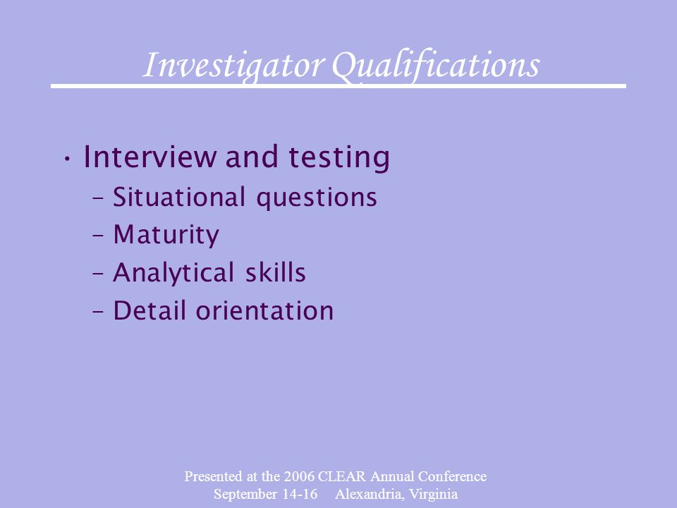 Presented at the 2006 CLEAR Annual Conference September 14-16 Alexandria, Virginia Investigator Qualifications Interview and testing –Situational questions –Maturity –Analytical skills –Detail orientation
