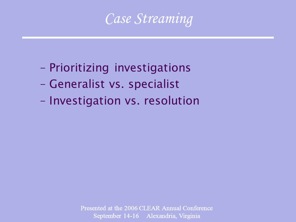 Presented at the 2006 CLEAR Annual Conference September 14-16 Alexandria, Virginia Case Streaming –Prioritizing investigations –Generalist vs.