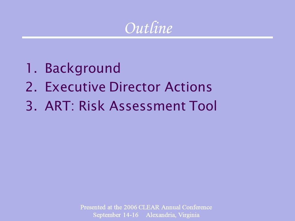 Presented at the 2006 CLEAR Annual Conference September 14-16 Alexandria, Virginia Outline 1.Background 2.Executive Director Actions 3.ART: Risk Assessment Tool