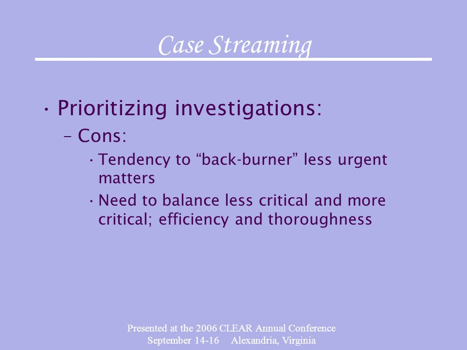 Presented at the 2006 CLEAR Annual Conference September 14-16 Alexandria, Virginia Case Streaming Prioritizing investigations: –Cons: Tendency to back-burner less urgent matters Need to balance less critical and more critical; efficiency and thoroughness