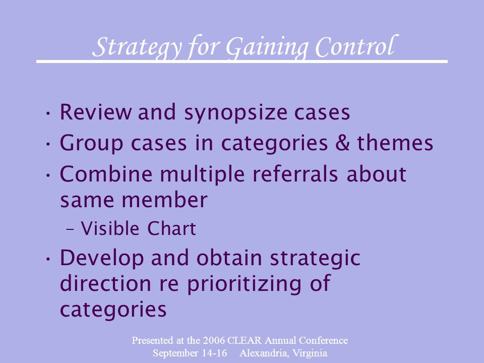 Presented at the 2006 CLEAR Annual Conference September 14-16 Alexandria, Virginia Strategy for Gaining Control Review and synopsize cases Group cases in categories & themes Combine multiple referrals about same member –Visible Chart Develop and obtain strategic direction re prioritizing of categories