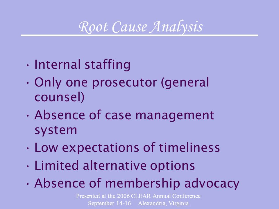 Presented at the 2006 CLEAR Annual Conference September 14-16 Alexandria, Virginia Root Cause Analysis Internal staffing Only one prosecutor (general counsel) Absence of case management system Low expectations of timeliness Limited alternative options Absence of membership advocacy