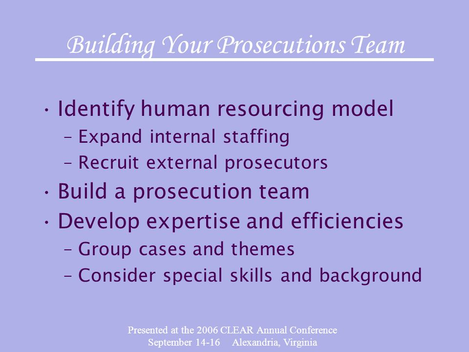 Presented at the 2006 CLEAR Annual Conference September 14-16 Alexandria, Virginia Building Your Prosecutions Team Identify human resourcing model –Expand internal staffing –Recruit external prosecutors Build a prosecution team Develop expertise and efficiencies –Group cases and themes –Consider special skills and background