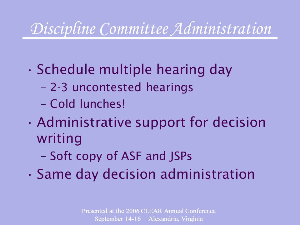 Presented at the 2006 CLEAR Annual Conference September 14-16 Alexandria, Virginia Discipline Committee Administration Schedule multiple hearing day –2-3 uncontested hearings –Cold lunches.