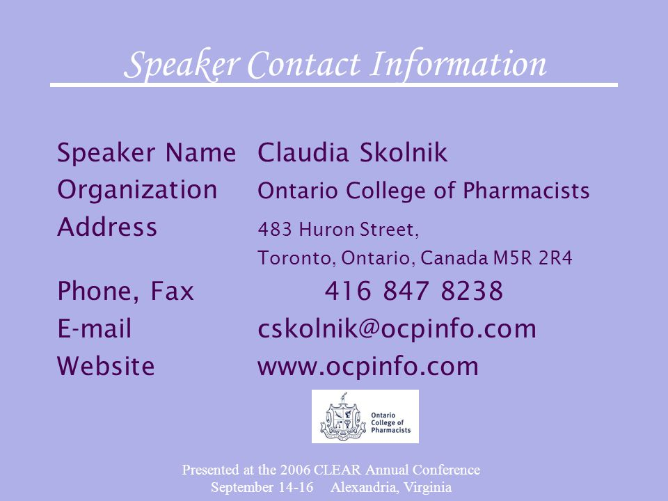 Presented at the 2006 CLEAR Annual Conference September 14-16 Alexandria, Virginia Speaker Contact Information Speaker NameClaudia Skolnik Organization Ontario College of Pharmacists Address 483 Huron Street, Toronto, Ontario, Canada M5R 2R4 Phone, Fax416 847 8238 E-mailcskolnik@ocpinfo.com Websitewww.ocpinfo.com