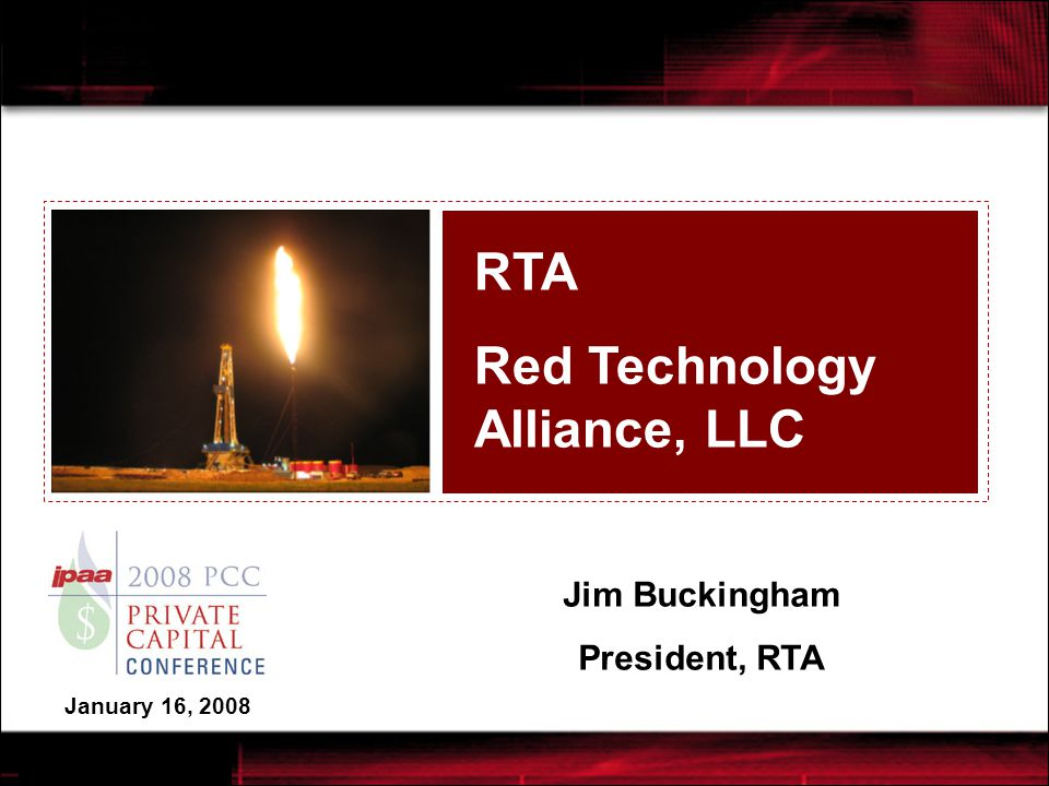 RTA - Red Technology Alliance, LLC  Limited Liability Company majority-owned by private equity firms & founded in July 2006  $500 million of cash call commitments for Oil & Gas investments in North America  Unique earn-in model: Evaluate, Pilot, Develop  Managed by Halliburton per Service Contract  Well planning, drilling, and completions by Halliburton Project Management  Specializing in unconventional O&G reservoirs requiring Reservoir-Specific Solutions:  Horizontal Wells in Complex Plays  UnderBalanced Horizontal Drilling  Low-Permeability Multi-Zone Completions  Also targets Gulf of Mexico shelf fields that can be redeveloped through Landmark's advanced seismic processing, imaging and interpretation.