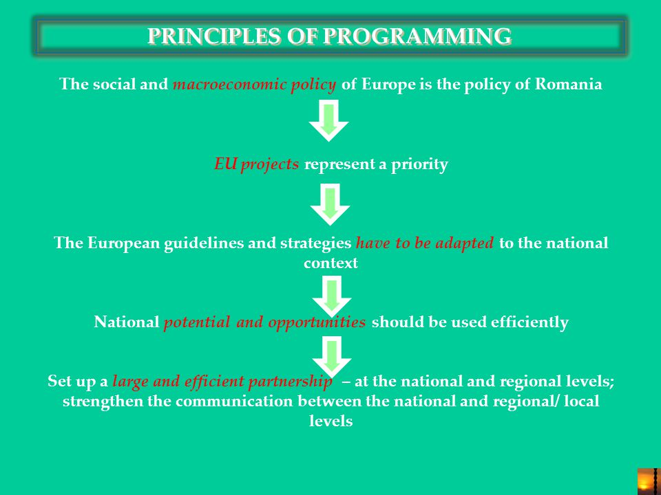 PRINCIPLES OF PROGRAMMING The social and macroeconomic policy of Europe is the policy of Romania EU projects represent a priority The European guidelines and strategies have to be adapted to the national context National potential and opportunities should be used efficiently Set up a large and efficient partnership – at the national and regional levels; strengthen the communication between the national and regional/ local levels