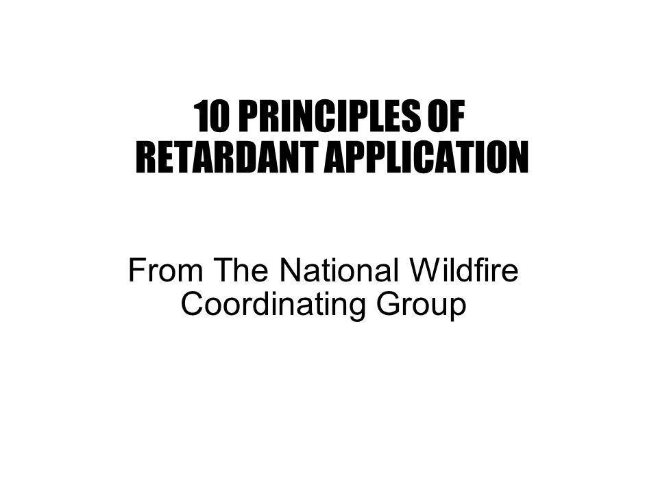 10 PRINCIPLES OF RETARDANT APPLICATION From The National Wildfire Coordinating Group