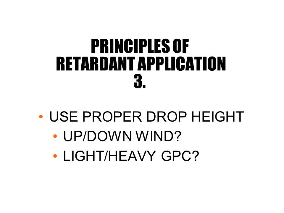 PRINCIPLES OF RETARDANT APPLICATION 3. USE PROPER DROP HEIGHT UP/DOWN WIND LIGHT/HEAVY GPC