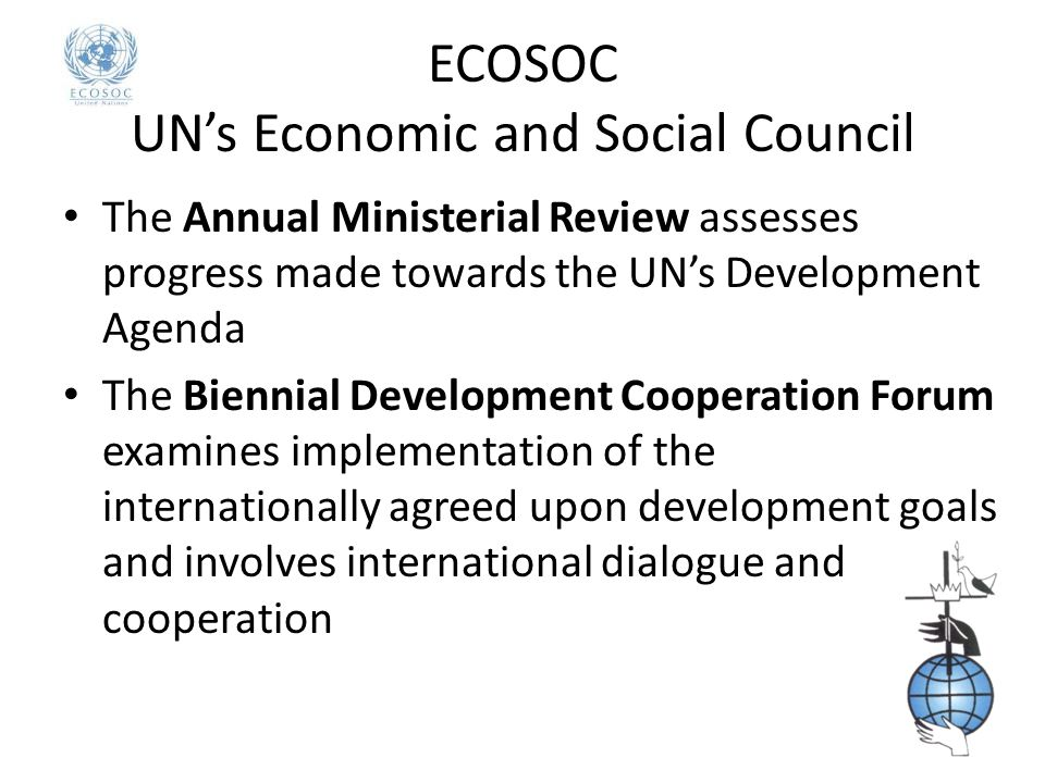 ECOSOC UN's Economic and Social Council The Annual Ministerial Review assesses progress made towards the UN's Development Agenda The Biennial Development Cooperation Forum examines implementation of the internationally agreed upon development goals and involves international dialogue and cooperation