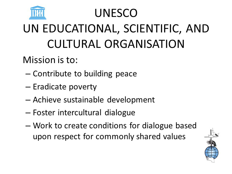 UNESCO UN EDUCATIONAL, SCIENTIFIC, AND CULTURAL ORGANISATION Mission is to: – Contribute to building peace – Eradicate poverty – Achieve sustainable development – Foster intercultural dialogue – Work to create conditions for dialogue based upon respect for commonly shared values