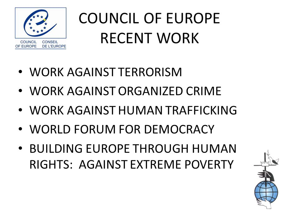 COUNCIL OF EUROPE RECENT WORK WORK AGAINST TERRORISM WORK AGAINST ORGANIZED CRIME WORK AGAINST HUMAN TRAFFICKING WORLD FORUM FOR DEMOCRACY BUILDING EUROPE THROUGH HUMAN RIGHTS: AGAINST EXTREME POVERTY