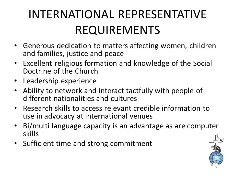 INTERNATIONAL REPRESENTATIVE REQUIREMENTS Generous dedication to matters affecting women, children and families, justice and peace Excellent religious formation and knowledge of the Social Doctrine of the Church Leadership experience Ability to network and interact tactfully with people of different nationalities and cultures Research skills to access relevant credible information to use in advocacy at international venues Bi/multi language capacity is an advantage as are computer skills Sufficient time and strong commitment