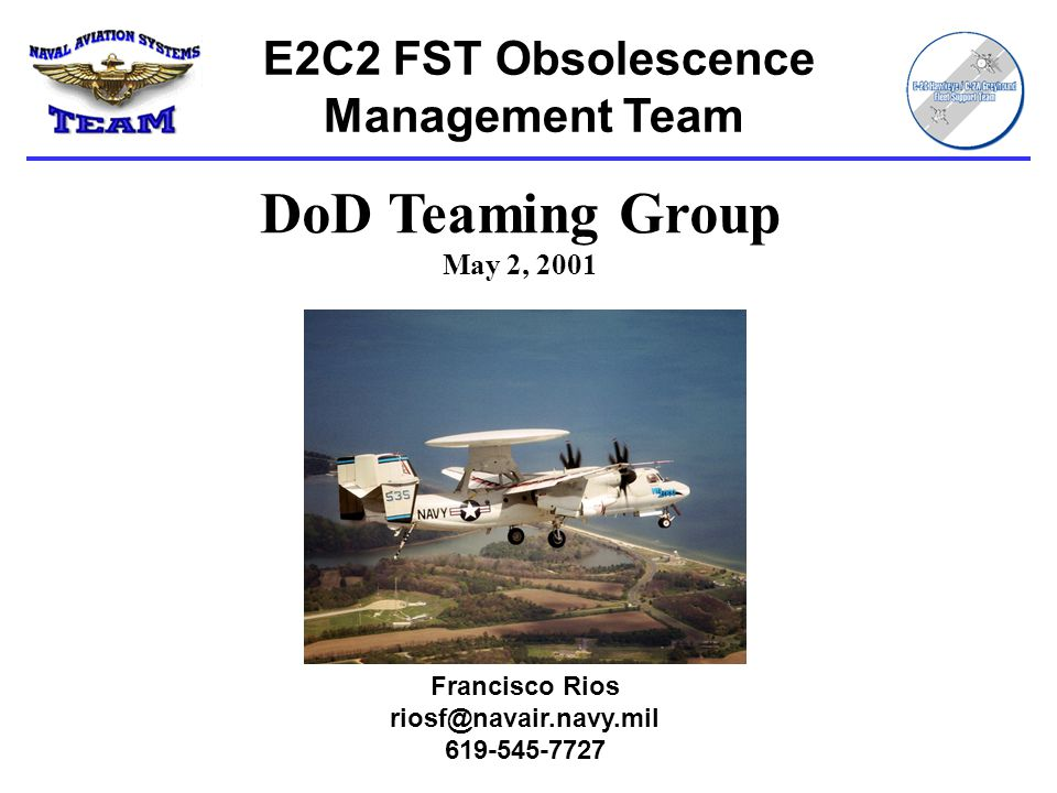E2C2 FST Obsolescence Management Team Francisco Rios riosf@navair.navy.mil 619-545-7727 DoD Teaming Group May 2, 2001