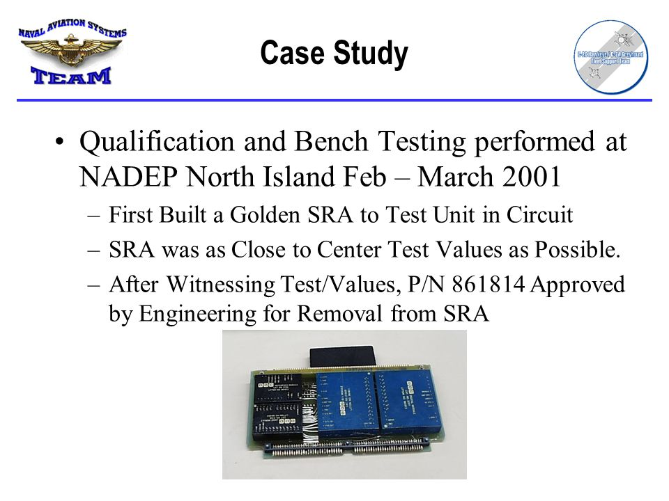Case Study Qualification and Bench Testing performed at NADEP North Island Feb – March 2001 –First Built a Golden SRA to Test Unit in Circuit –SRA was as Close to Center Test Values as Possible.