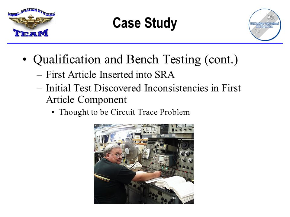 Case Study Qualification and Bench Testing (cont.) –First Article Inserted into SRA –Initial Test Discovered Inconsistencies in First Article Component Thought to be Circuit Trace Problem