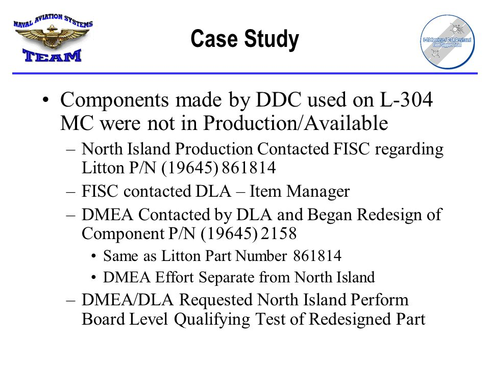 Case Study Components made by DDC used on L-304 MC were not in Production/Available –North Island Production Contacted FISC regarding Litton P/N (19645) 861814 –FISC contacted DLA – Item Manager –DMEA Contacted by DLA and Began Redesign of Component P/N (19645) 2158 Same as Litton Part Number 861814 DMEA Effort Separate from North Island –DMEA/DLA Requested North Island Perform Board Level Qualifying Test of Redesigned Part