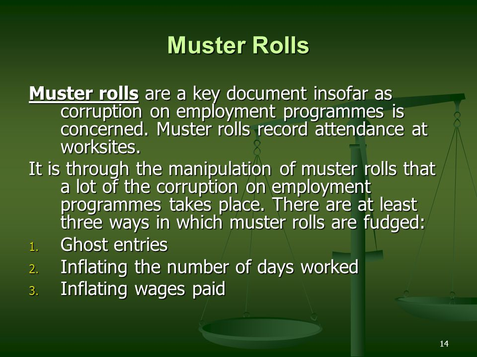 14 Muster Rolls Muster rolls are a key document insofar as corruption on employment programmes is concerned. Muster rolls record attendance at worksit