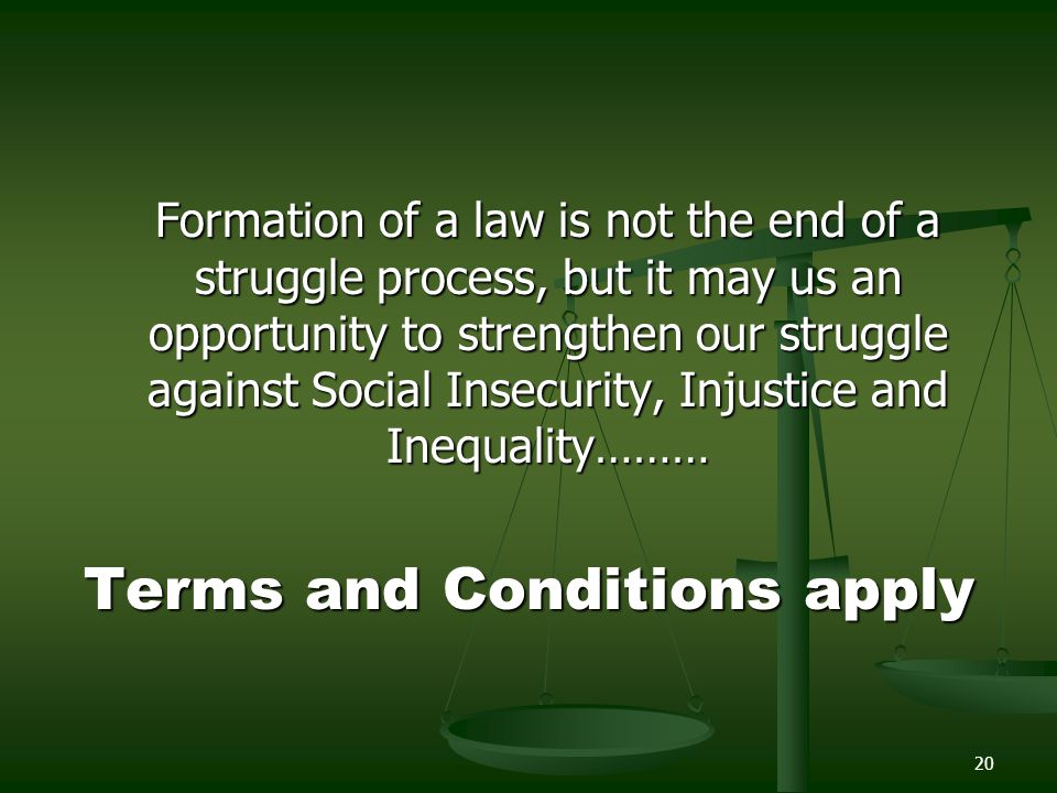 20 Formation of a law is not the end of a struggle process, but it may us an opportunity to strengthen our struggle against Social Insecurity, Injusti