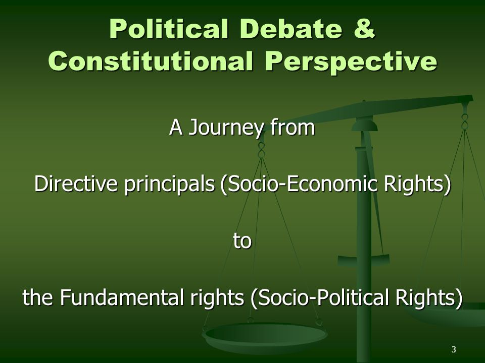 3 Political Debate & Constitutional Perspective A Journey from Directive principals (Socio-Economic Rights) to the Fundamental rights (Socio-Political